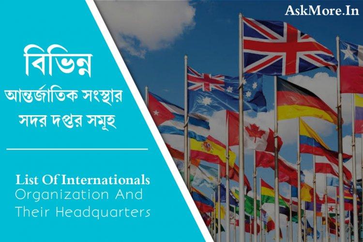 বিভিন্ন আন্তর্জাতিক সংস্থার সদর দপ্তর সমূহ | List Of Internationals Organization Their Headquarters